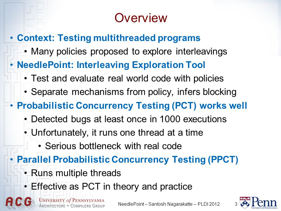 3 Overview Context: Testing multithreaded programs Many policies proposed to explore interleavings NeedlePoint: Interleaving Exploration Tool Test and evaluate real world code with policies Separate mechanisms from policy, infers blocking Probabilistic Concurrency Testing (PCT) works well Detected bugs at least once in 1000 executions Unfortunately, it runs one thread at a time Serious bottleneck with real code Parallel Probabilistic Concurrency Testing (PPCT) Runs multiple threads Effective as PCT in theory and practice NeedlePoint – Santosh Nagarakatte – PLDI 2012