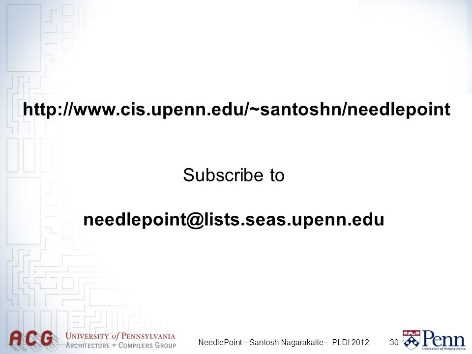 30NeedlePoint – Santosh Nagarakatte – PLDI 2012 http://www.cis.upenn.edu/~santoshn/needlepoint Subscribe to needlepoint@lists.seas.upenn.edu