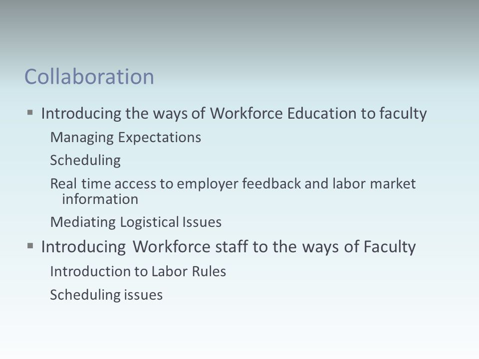 Collaboration Introducing the ways of Workforce Education to faculty Managing Expectations Scheduling Real time access to employer feedback and labor market information Mediating Logistical Issues Introducing Workforce staff to the ways of Faculty Introduction to Labor Rules Scheduling issues
