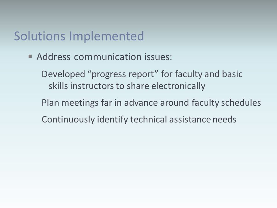 Solutions Implemented Address communication issues: Developed progress report for faculty and basic skills instructors to share electronically Plan meetings far in advance around faculty schedules Continuously identify technical assistance needs