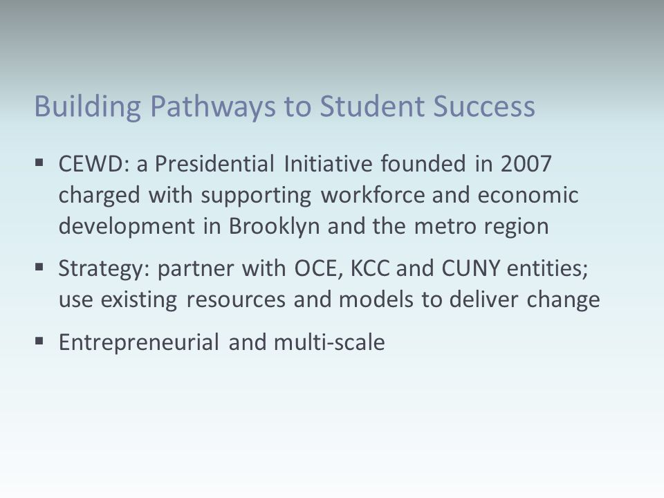 Building Pathways to Student Success CEWD: a Presidential Initiative founded in 2007 charged with supporting workforce and economic development in Brooklyn and the metro region Strategy: partner with OCE, KCC and CUNY entities; use existing resources and models to deliver change Entrepreneurial and multi-scale