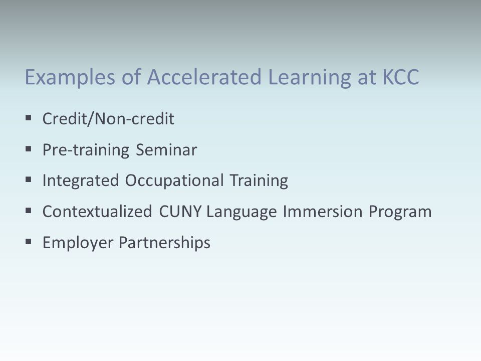 Examples of Accelerated Learning at KCC Credit/Non-credit Pre-training Seminar Integrated Occupational Training Contextualized CUNY Language Immersion Program Employer Partnerships