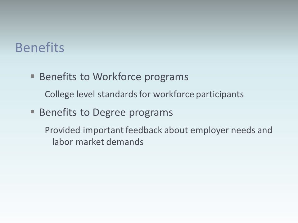 Benefits Benefits to Workforce programs College level standards for workforce participants Benefits to Degree programs Provided important feedback about employer needs and labor market demands
