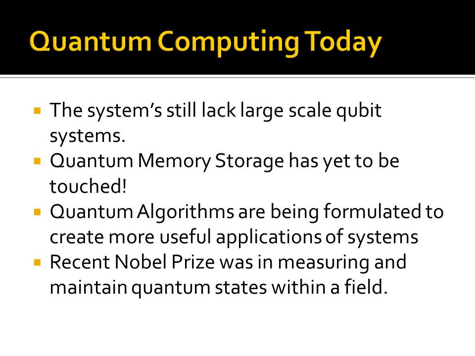 The systems still lack large scale qubit systems. Quantum Memory Storage has yet to be touched! Quantum Algorithms are being formulated to create more