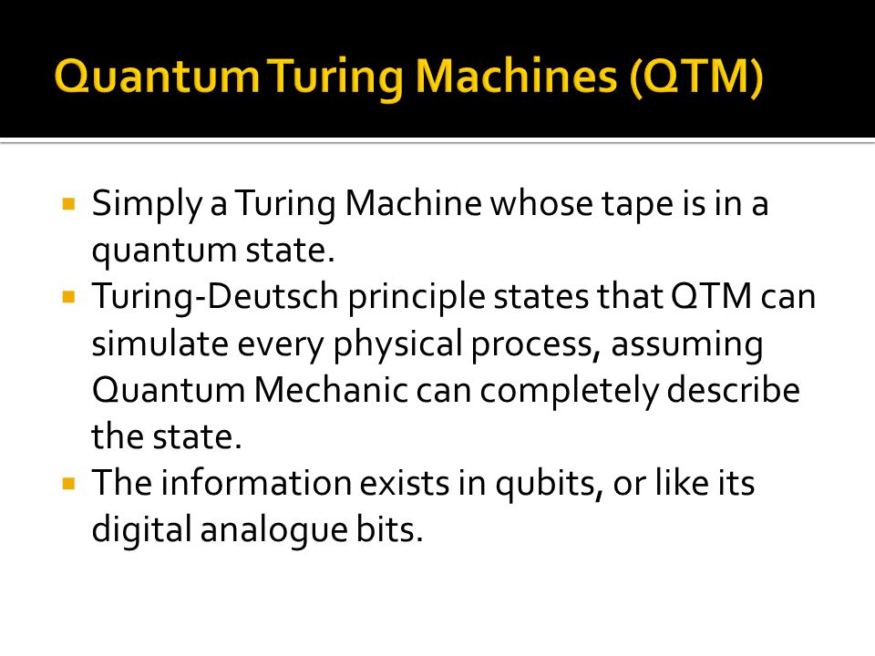 Simply a Turing Machine whose tape is in a quantum state. Turing-Deutsch principle states that QTM can simulate every physical process, assuming Quant