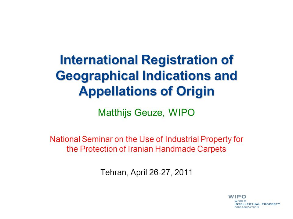 International Registration of Geographical Indications and Appellations of Origin Matthijs Geuze, WIPO National Seminar on the Use of Industrial Property for the Protection of Iranian Handmade Carpets Tehran, April 26-27, 2011