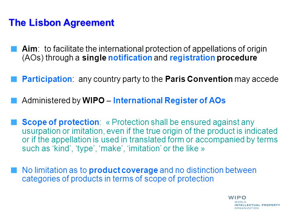 The Lisbon Agreement Aim: to facilitate the international protection of appellations of origin (AOs) through a single notification and registration procedure Participation: any country party to the Paris Convention may accede Administered by WIPO – International Register of AOs Scope of protection: « Protection shall be ensured against any usurpation or imitation, even if the true origin of the product is indicated or if the appellation is used in translated form or accompanied by terms such as kind, type, make, imitation or the like » No limitation as to product coverage and no distinction between categories of products in terms of scope of protection