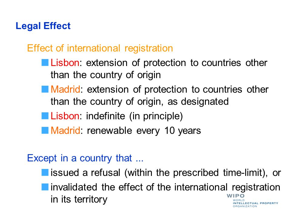 Legal Effect Effect of international registration Lisbon: extension of protection to countries other than the country of origin Madrid: extension of protection to countries other than the country of origin, as designated Lisbon: indefinite (in principle) Madrid: renewable every 10 years Except in a country that...