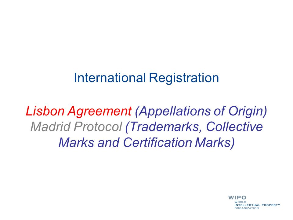 International Registration Lisbon Agreement (Appellations of Origin) Madrid Protocol (Trademarks, Collective Marks and Certification Marks)