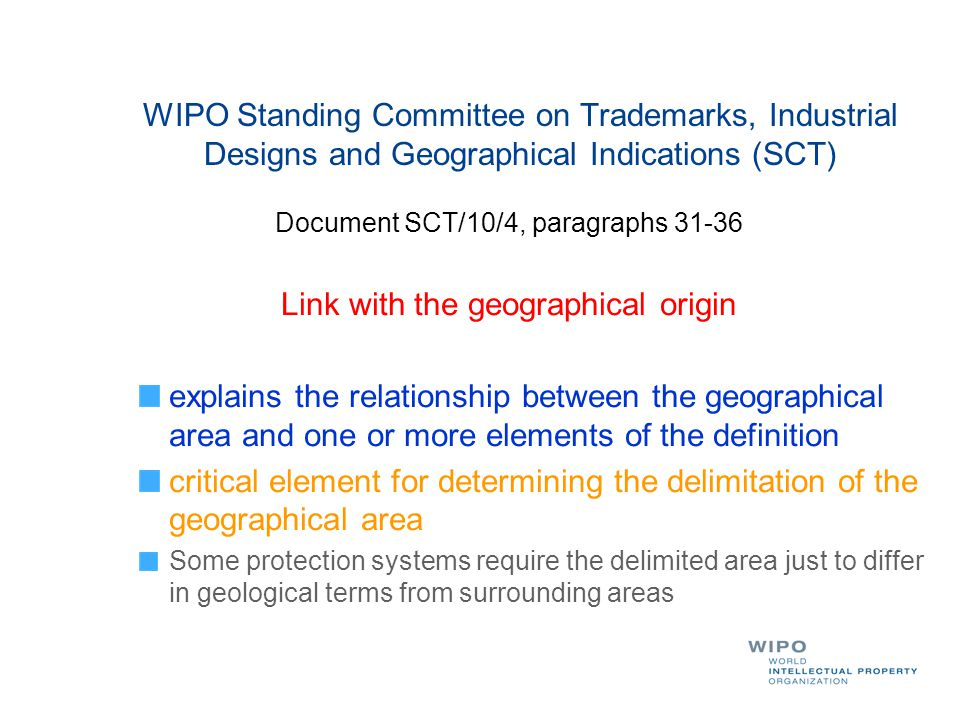 WIPO Standing Committee on Trademarks, Industrial Designs and Geographical Indications (SCT) Document SCT/10/4, paragraphs 31-36 Link with the geographical origin explains the relationship between the geographical area and one or more elements of the definition critical element for determining the delimitation of the geographical area Some protection systems require the delimited area just to differ in geological terms from surrounding areas