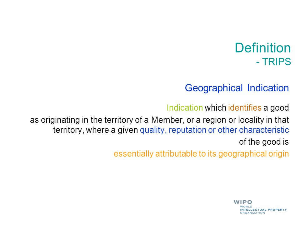 Definition - TRIPS Geographical Indication Indication which identifies a good as originating in the territory of a Member, or a region or locality in that territory, where a given quality, reputation or other characteristic of the good is essentially attributable to its geographical origin