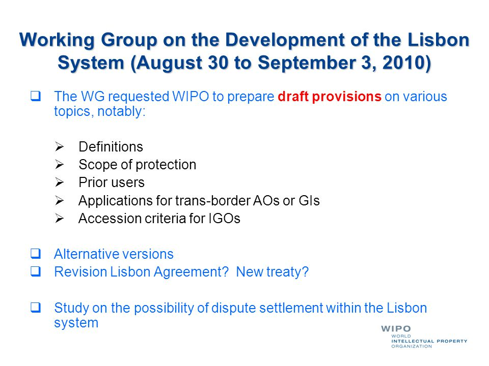 Working Group on the Development of the Lisbon System (August 30 to September 3, 2010) The WG requested WIPO to prepare draft provisions on various topics, notably: Definitions Scope of protection Prior users Applications for trans-border AOs or GIs Accession criteria for IGOs Alternative versions Revision Lisbon Agreement.