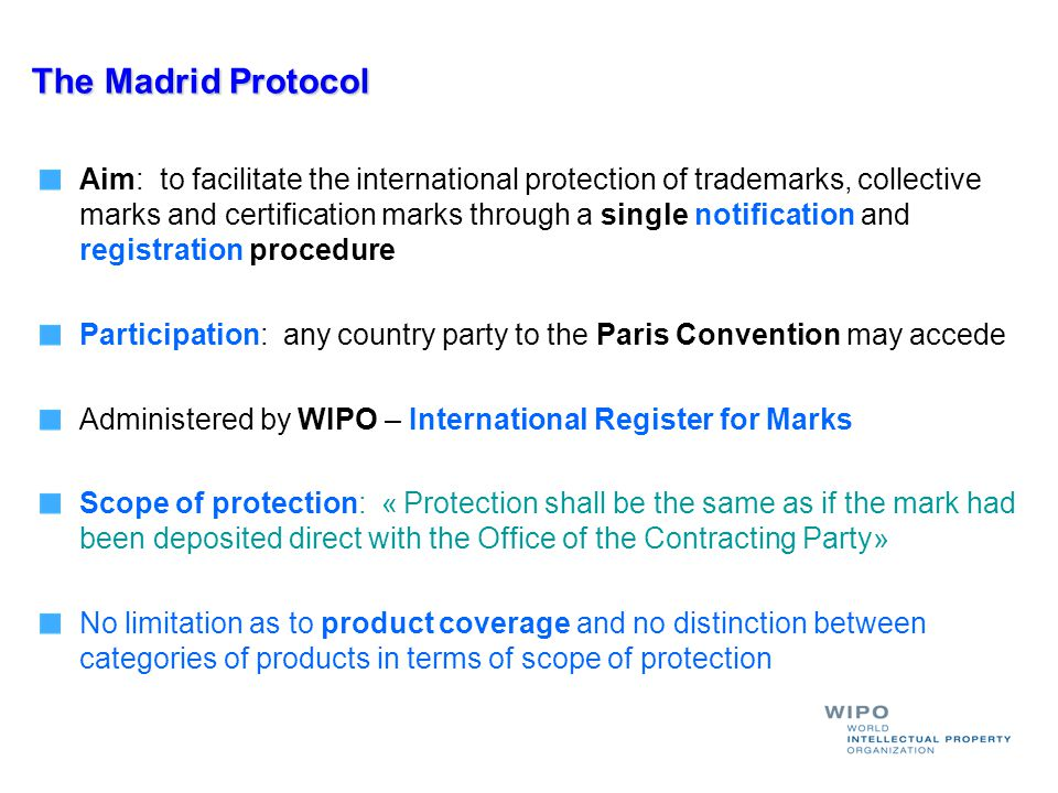 The Madrid Protocol Aim: to facilitate the international protection of trademarks, collective marks and certification marks through a single notificat