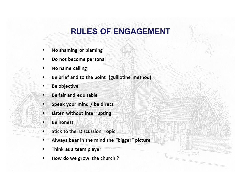 RULES OF ENGAGEMENT No shaming or blaming Do not become personal No name calling Be brief and to the point (guillotine method) Be objective Be fair and equitable Speak your mind / be direct Listen without interrupting Be honest Stick to the Discussion Topic Always bear in the mind the bigger picture Think as a team player How do we grow the church ?