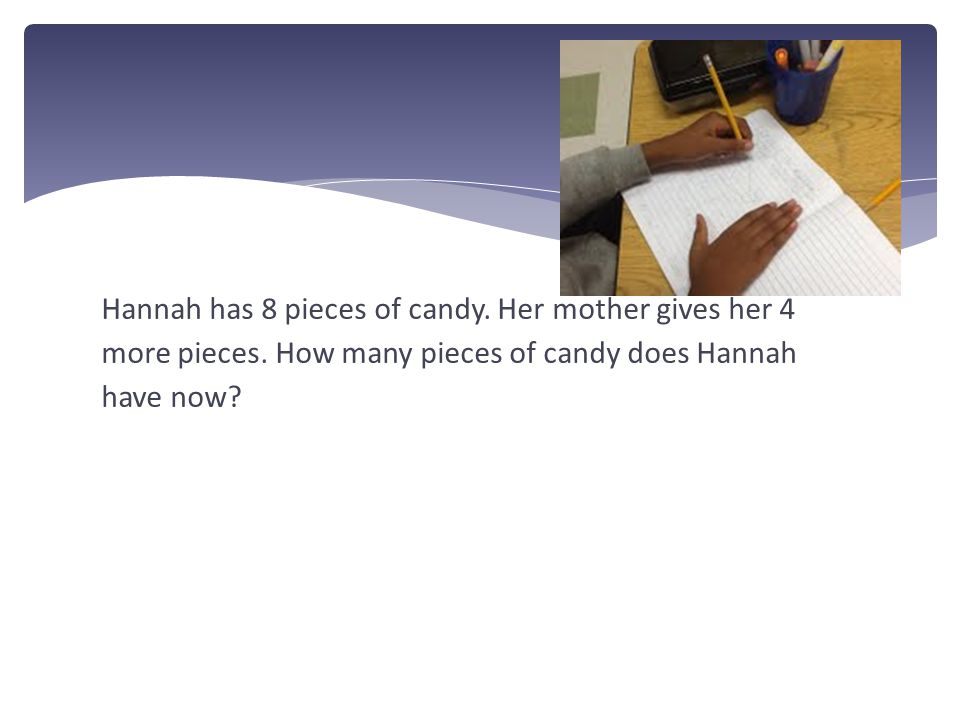 Hannah has 8 pieces of candy.Her mother gives her 4 more pieces.