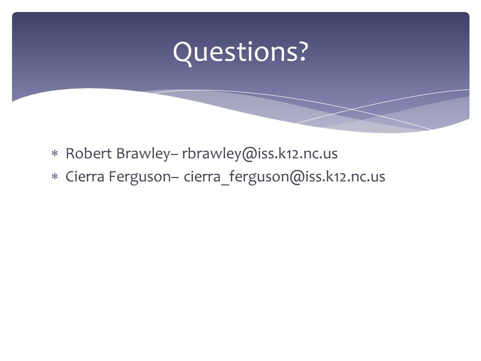 Robert Brawley– rbrawley@iss.k12.nc.us Cierra Ferguson– cierra_ferguson@iss.k12.nc.us Questions?