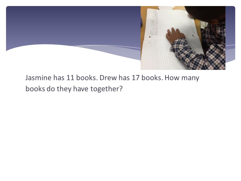 Jasmine has 11 books. Drew has 17 books. How many books do they have together?
