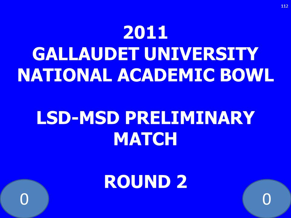 00 2011 GALLAUDET UNIVERSITY NATIONAL ACADEMIC BOWL LSD-MSD PRELIMINARY MATCH ROUND 2 112
