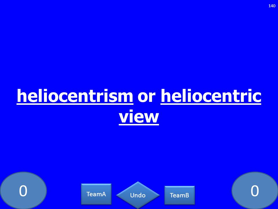 00 heliocentrism or heliocentric view 140 TeamA TeamB Undo