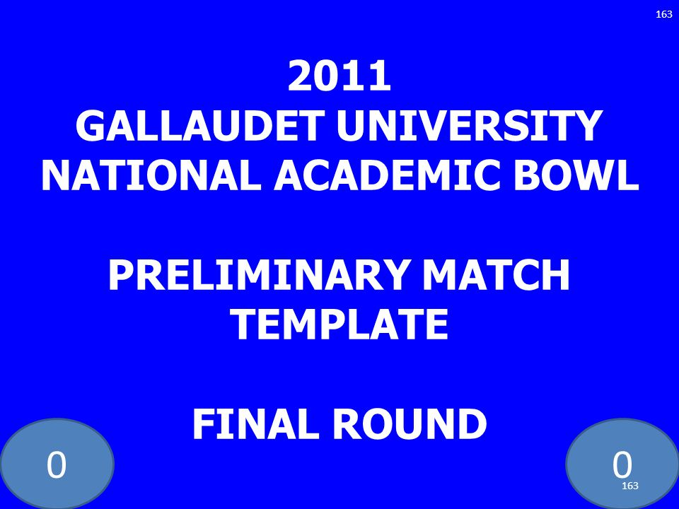 00 2011 GALLAUDET UNIVERSITY NATIONAL ACADEMIC BOWL PRELIMINARY MATCH TEMPLATE FINAL ROUND 163