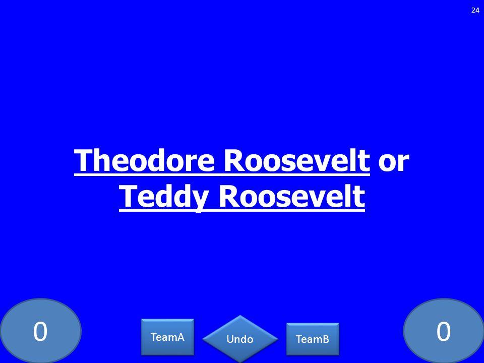 00 Theodore Roosevelt or Teddy Roosevelt 24 TeamA TeamB Undo
