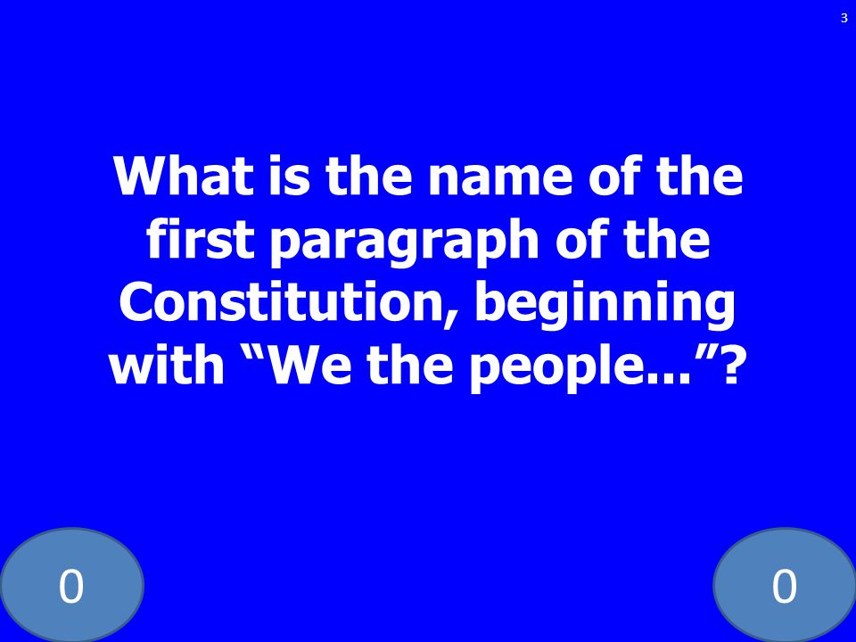 00 3 What is the name of the first paragraph of the Constitution, beginning with We the people...