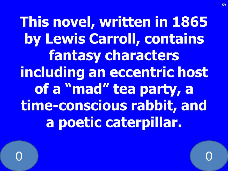 00 59 This novel, written in 1865 by Lewis Carroll, contains fantasy characters including an eccentric host of a mad tea party, a time-conscious rabbit, and a poetic caterpillar.