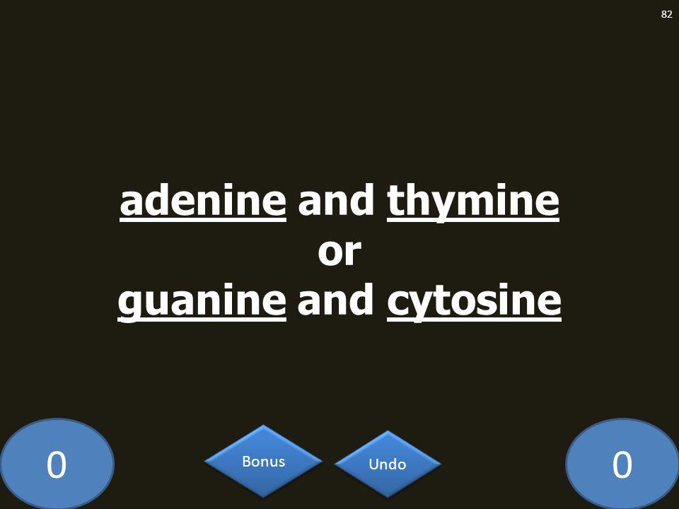00 82 Undo Bonus adenine and thymine or guanine and cytosine
