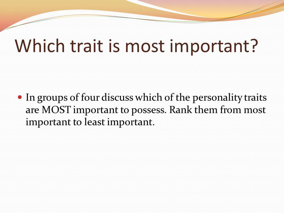 Which trait is most important? In groups of four discuss which of the personality traits are MOST important to possess. Rank them from most important