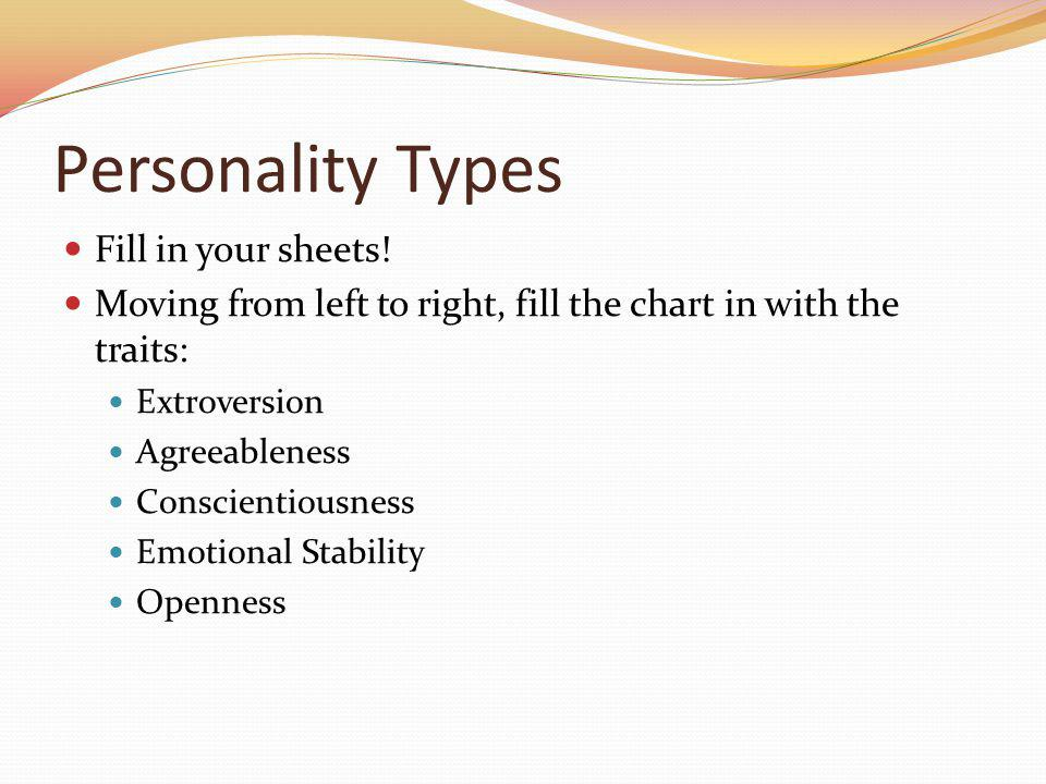 Personality Types Fill in your sheets! Moving from left to right, fill the chart in with the traits: Extroversion Agreeableness Conscientiousness Emot