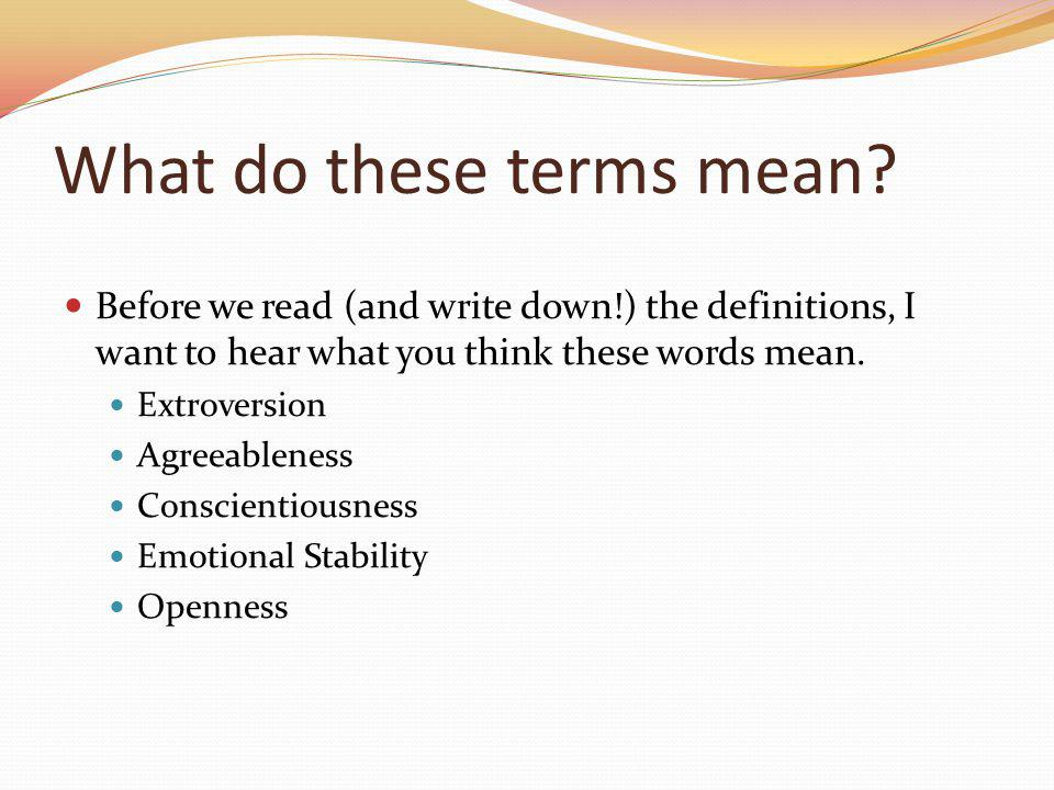 What do these terms mean? Before we read (and write down!) the definitions, I want to hear what you think these words mean. Extroversion Agreeableness