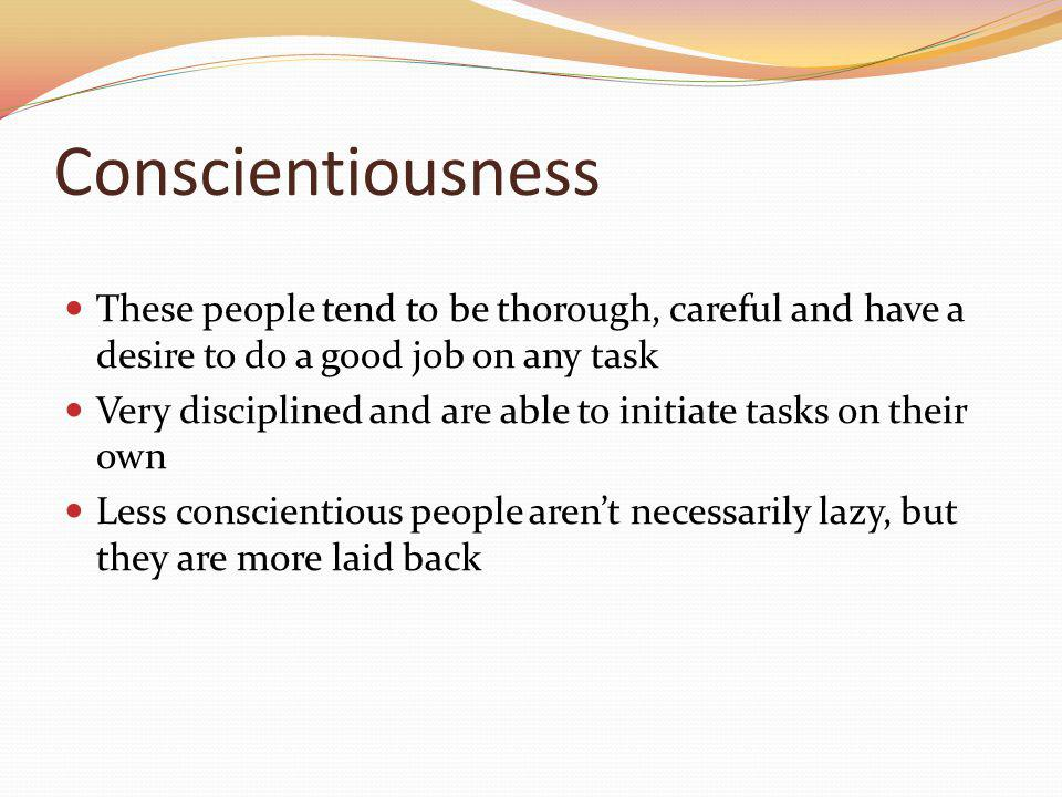 Conscientiousness These people tend to be thorough, careful and have a desire to do a good job on any task Very disciplined and are able to initiate t