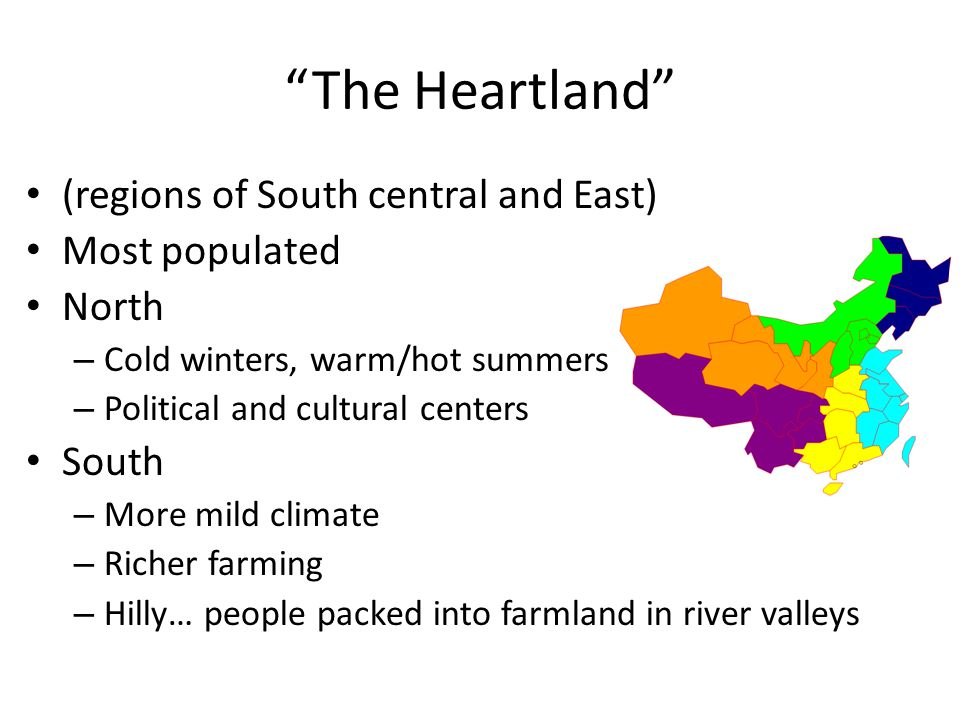 The Heartland (regions of South central and East) Most populated North – Cold winters, warm/hot summers – Political and cultural centers South – More