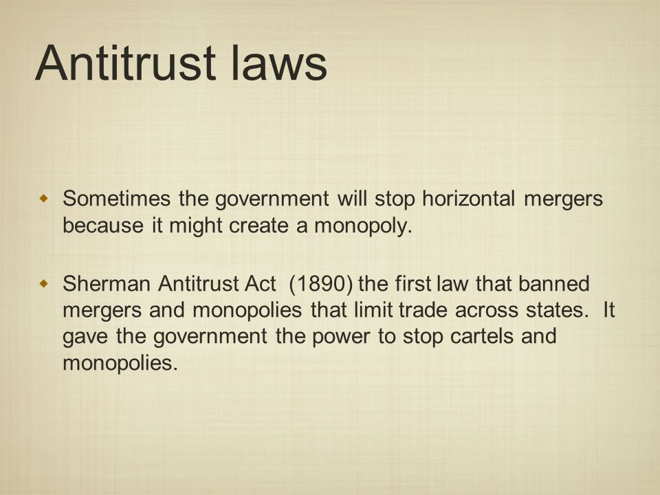 Antitrust laws Sometimes the government will stop horizontal mergers because it might create a monopoly.