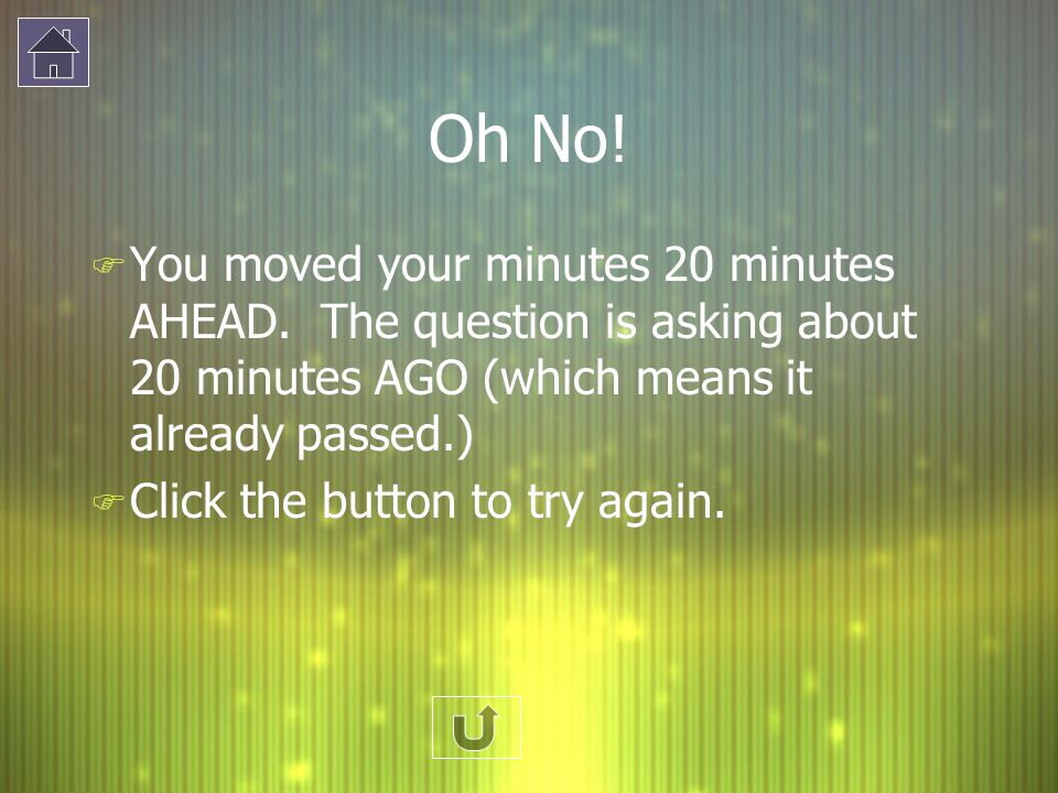 Oh No! F You moved your minutes 20 minutes AHEAD. The question is asking about 20 minutes AGO (which means it already passed.) F Click the button to t