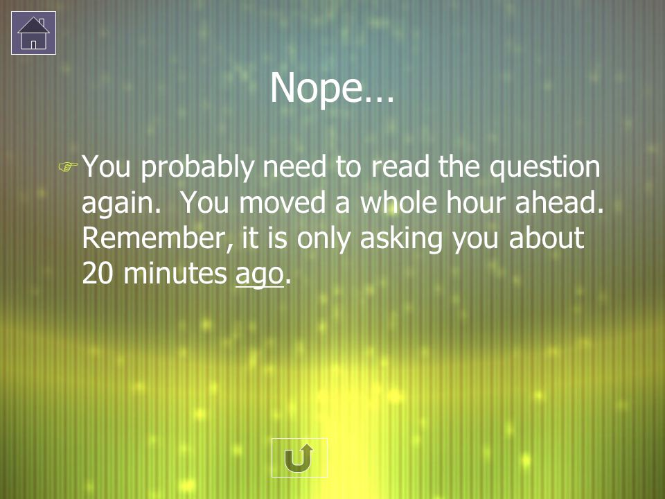 Nope… F You probably need to read the question again. You moved a whole hour ahead. Remember, it is only asking you about 20 minutes ago.