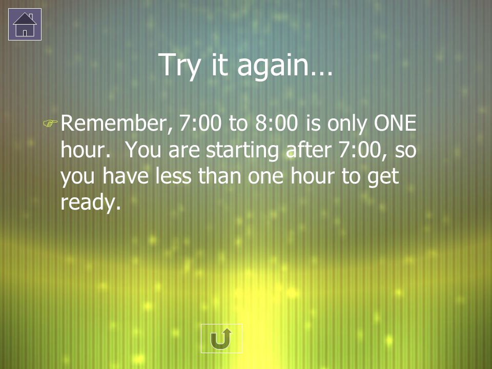 Try it again… F Remember, 7:00 to 8:00 is only ONE hour. You are starting after 7:00, so you have less than one hour to get ready.