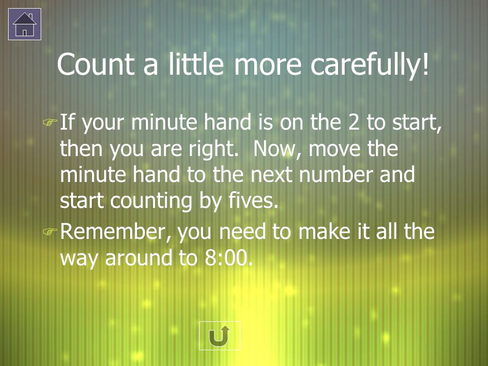 Count a little more carefully! F If your minute hand is on the 2 to start, then you are right. Now, move the minute hand to the next number and start