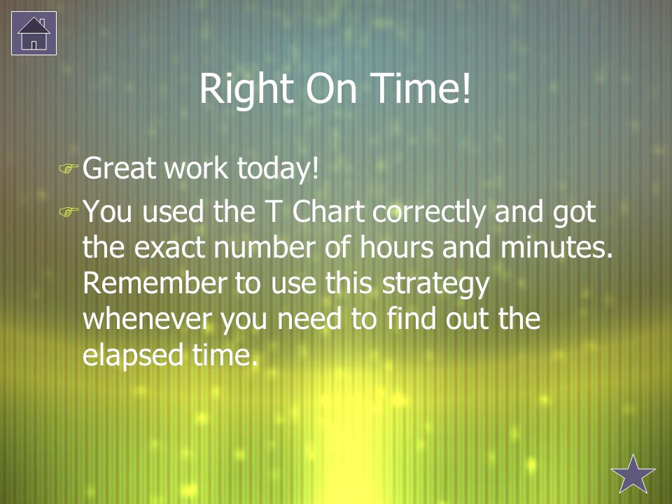 Right On Time! F Great work today! F You used the T Chart correctly and got the exact number of hours and minutes. Remember to use this strategy whene