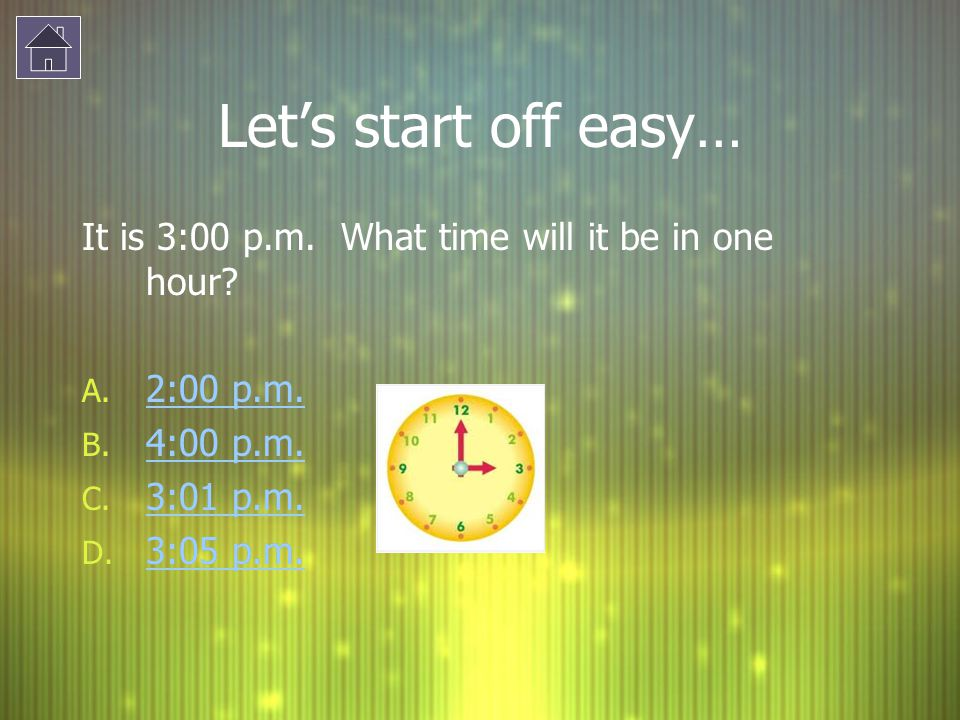 Lets start off easy… It is 3:00 p.m. What time will it be in one hour? A. 2:00 p.m. 2:00 p.m. B. 4:00 p.m. 4:00 p.m. C. 3:01 p.m. 3:01 p.m. D. 3:05 p.