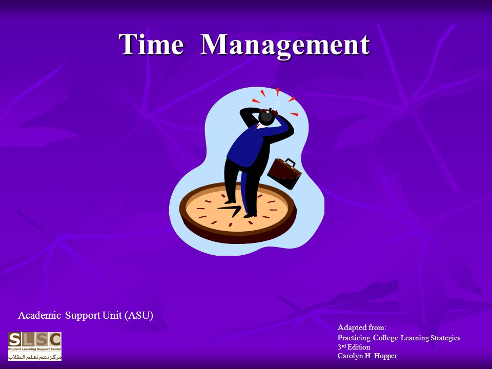 Time Management Adapted from: Practicing College Learning Strategies 3 rd Edition Carolyn H.