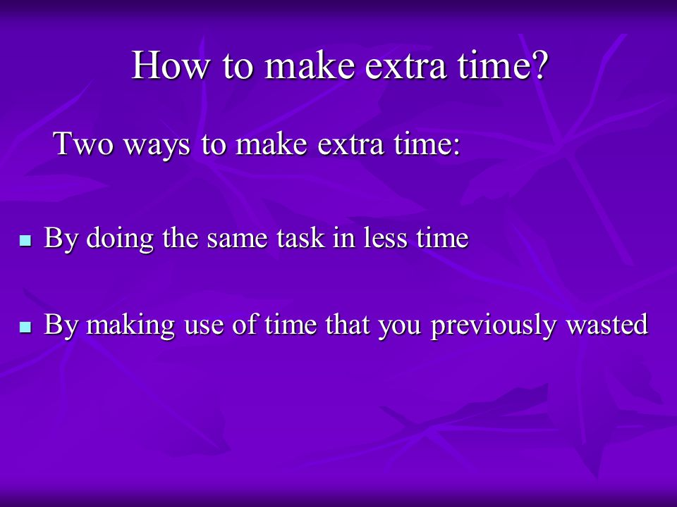 How to make extra time.