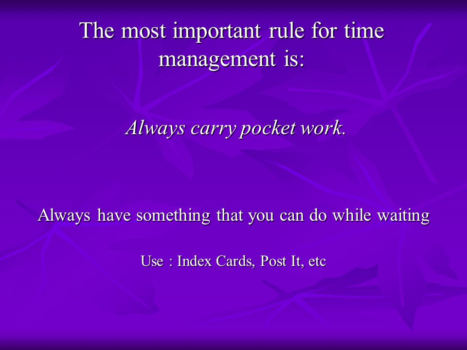 The most important rule for time management is: Always carry pocket work. Always carry pocket work. Always have something that you can do while waitin
