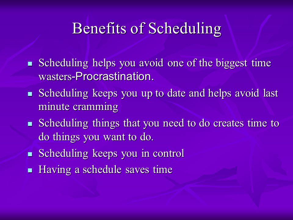 Benefits of Scheduling Scheduling helps you avoid one of the biggest time wasters -Procrastination. Scheduling helps you avoid one of the biggest time