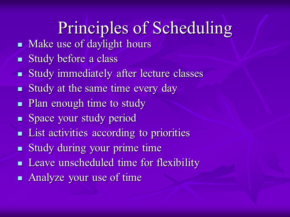 Principles of Scheduling Make use of daylight hours Make use of daylight hours Study before a class Study before a class Study immediately after lectu