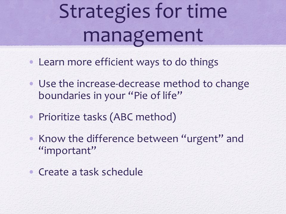 Strategies for time management Learn more efficient ways to do things Use the increase-decrease method to change boundaries in your Pie of life Prioritize tasks (ABC method) Know the difference between urgent and important Create a task schedule