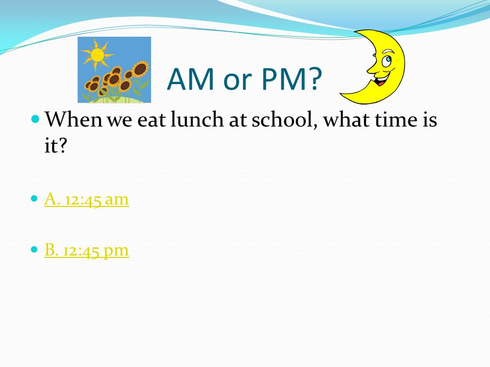 Which is it? A.M. or P.M.? When telling time, we use two special words to tell us what time of day or night it is: AM = morning/daytime 12:00 pm is no