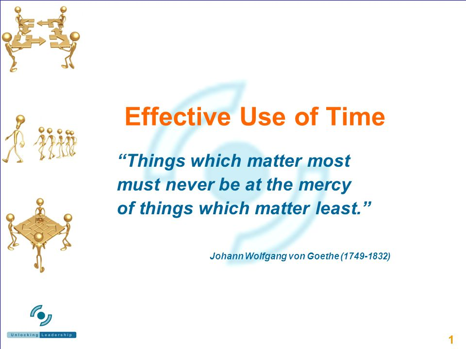 11 Effective Use of Time Things which matter most must never be at the mercy of things which matter least.