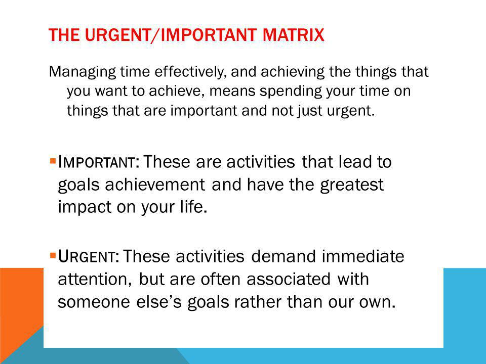 THE URGENT/IMPORTANT MATRIX Managing time effectively, and achieving the things that you want to achieve, means spending your time on things that are