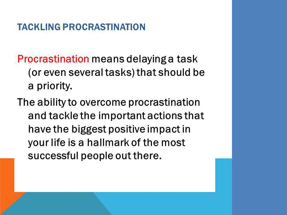 TACKLING PROCRASTINATION Procrastination means delaying a task (or even several tasks) that should be a priority. The ability to overcome procrastinat